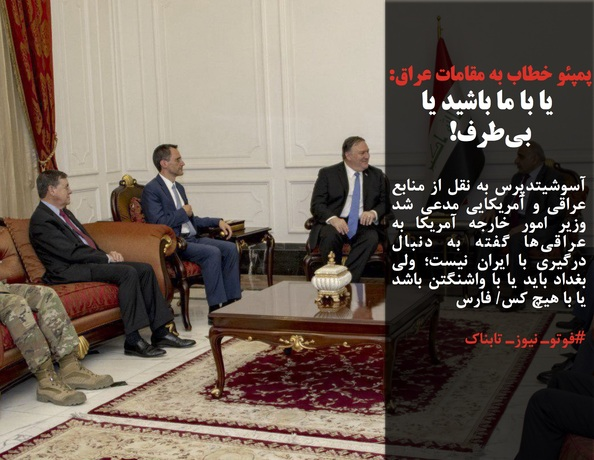 آسوشیتدپرس به نقل از منابع عراقی و آمریکایی مدعی شد وزیر امور خارجه آمریکا به عراقیها گفته به دنبال درگیری با ایران نیست؛ ولی بغداد باید یا با واشنگتن باشد یا با هیچ کس/ فارس