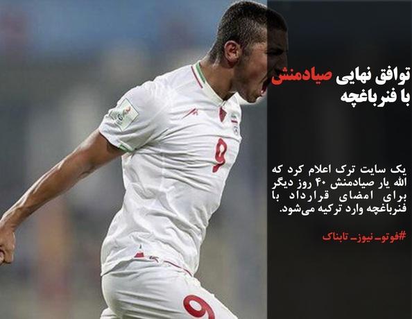 یک سایت ترک اعلام کرد که الله یار صیادمنش ۴۰ روز دیگر برای امضای قرارداد با فنرباغچه وارد ترکیه میشود.