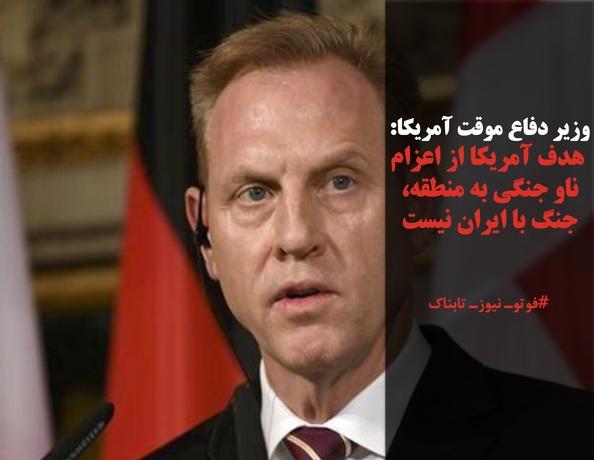 وزیر دفاع موقت آمریکا:  هدف آمریکا از اعزام ناو جنگی به منطقه، جنگ با ایران نیست