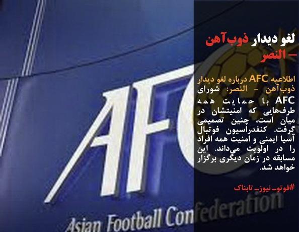 اطلاعیه AFC درباره لغو دیدار ذوبآهن - النصر: شورای AFC با حمایت همه طرفهایی که امنیتشان در میان است، چنین تصمیمی گرفت. کنفدراسیون فوتبال آسیا ایمنی و امنیت همه افراد را در اولویت میداند. این مسابقه در زمان دیگری برگزار خواهد شد.
