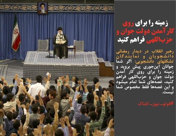 رهبر انقلاب در دیدار رمضانی دانشجویان و نمایندگان تشکلهای دانشجویی: اگر شما جوانان اینجوری پیش بروید و زمینه را برای روی کار آمدن دولت جوان و حزباللهی فراهم کنید، غصههای شما تمام میشود و این غصهها فقط مخصوص شما نیست.