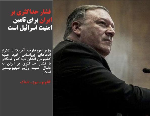 وزیر امورخارجه آمریکا با تکرار ادعاهای بیاساس خود علیه کشورمان اذعان کرد که واشنگتن با فشار حداکثری بر ایران به دنبال امنیت رژیم صهیونیستی است.