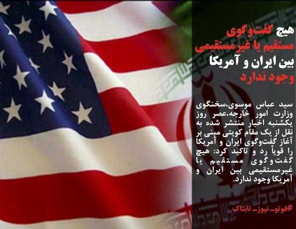 سید عباس موسوی،سخنگوی وزارت امور خارجه،عصر روز یکشنبه اخبار منتشر شده به نقل از یک مقام کویتی مبنی بر آغاز گفتوگوی ایران و آمریکا را قویاً رد و تاکید کرد: هیچ گفتوگوی مستقیم یا غیرمستقیمی بین ایران و آمریکا وجود ندارد.