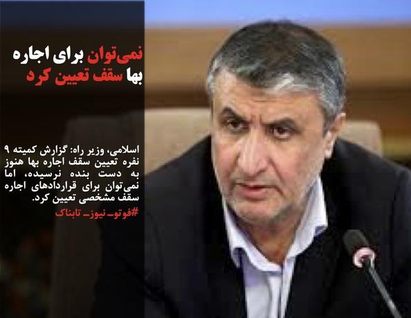 اسلامی، وزیر راه: گزارش کمیته ۹ نفره تعیین سقف اجاره بها هنوز به دست بنده نرسیده، اما نمیتوان برای قراردادهای اجاره سقف مشخصی تعیین کرد.