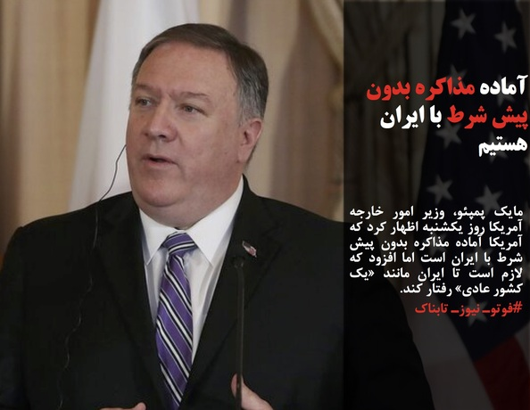 مایک پمپئو، وزیر امور خارجه آمریکا روز یکشنبه اظهار کرد که آمریکا آماده مذاکره بدون پیش شرط با ایران است اما افزود که لازم است تا ایران مانند «یک کشور عادی» رفتار کند.