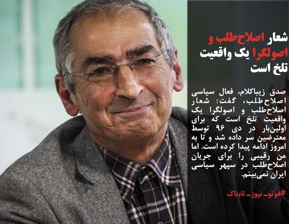 صادق زیباکلام، فعال سیاسی اصلاحطلب، گفت: شعار اصلاحطلب و اصولگرا یک واقعیت تلخ است که برای اولینبار در دی 96 توسط معترضین سر داده شد و تا به امروز ادامه پیدا کرده است. اما من رقیبی را برای جریان اصلاحطلب در سپهر سیاسی ایران نمیبینم.