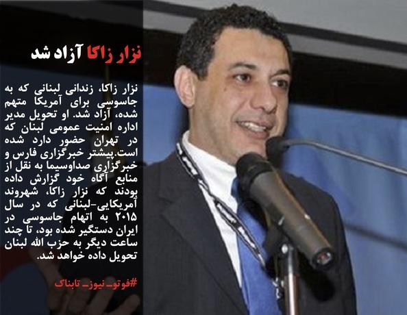 نزار زاکا، زندانی لبنانی که به جاسوسی برای آمریکا متهم شده، آزاد شد. او تحویل مدیر اداره امنیت عمومی لبنان که در تهران حضور دارد شده است.پیشتر خبرگزاری فارس و خبرگزاری صداوسیما به نقل از منابع آگاه خود گزارش داده بودند که نزار زاکا، شهروند آمریکایی-لبنانی که در سال ۲۰۱۵ به اتهام جاسوسی در ایران دستگیر شده بود، تا چند ساعت دیگر به حزب الله لبنان تحویل داده خواهد شد.