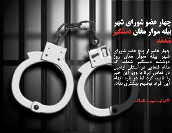 چهار عضو از پنج عضو شورای شهر بیله سوار مغان روز دوشنبه دستگیر شدند. ک مقام قضایی در استان اردبیل در تماس ایرنا با وی، این خبر را تایید کرد اما در باره اتهام این افراد توضیح بیشتری نداد.