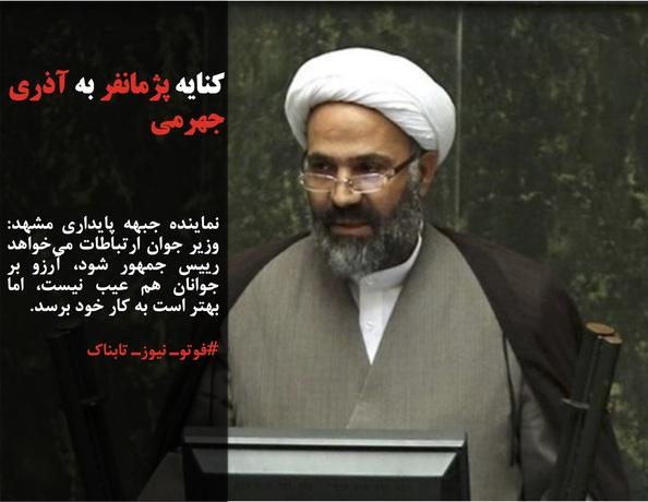 نماینده جبهه پایداری مشهد: وزیر جوان ارتباطات میخواهد رییس جمهور شود، آرزو بر جوانان هم عیب نیست، اما بهتر است به کار خود برسد.