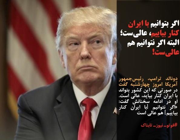 دونالد ترامپ، رئیسجمهور آمریکا امروز چهارشنبه گفت در صورتی که این کشور بتواند با ایران کنار بیاید، عالی است. او در ادامه سخنانش گفت: «اگر نتوانیم [با ایران کنار بیاییم] هم عالی است
