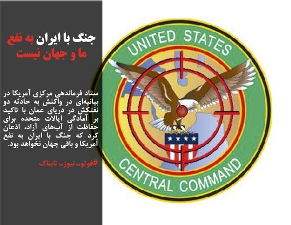 ستاد فرماندهی مرکزی آمریکا در بیانیهای در واکنش به حادثه دو نفتکش در دریای عمان با تاکید بر آمادگی ایالات متحده برای حفاظت از آبهای آزاد، اذعان کرد که جنگ با ایران به نفع آمریکا و باقی جهان نخواهد بود.