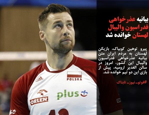 پیرو توهین کوبیاک، بازیکن لهستان به مردم ایران متن بیانیه عذرخواهی فدراسیون والیبال این کشور، امروز در سالن الغدیر ارومیه، پیش از بازی این دو تیم خوانده شد.