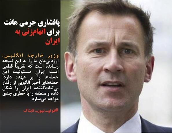 وزیر خارجه انگلیس: ارزیابیمان ما را به این نتیجه رسانده است که تقریباً قطعی است ایران مسئولیت این حملهها را بر عهده دارد. حملههای اخیر الگویی از رفتار بیثباتکننده ایران را شکل داده و منطقه را با خطری جدی مواجه میسازد.