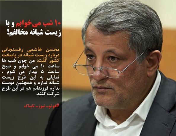 محسن هاشمی رفسنجانی درباره زیست شبانه در پایتخت کشور گفت: من چون شب ها ساعت 10 می خوابم و صبح ساعت 5 بیدار می شوم ، تمایلی به این طرح زیست شبانه ندارم و همچنین دوست ندارم فرزندانم هم در این طرح شرکت کنند.