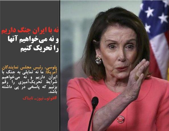 پلوسی، رئیس مجلس نمایندگان آمریکا: ما نه تمایلی به جنگ با ایران داریم و نه میخواهیم شرایط تحریکآمیزی را رقم بزنیم که پاسخی در پی داشته باشد.