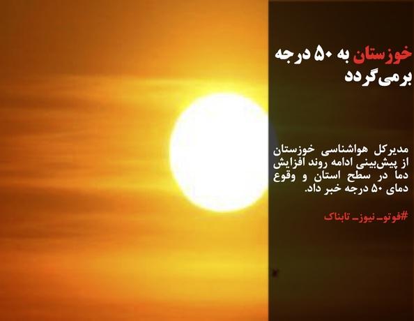 مدیرکل هواشناسی خوزستان از پیشبینی ادامه روند افزایش دما در سطح استان و وقوع دمای ۵۰ درجه خبر داد.