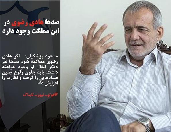 مسعود پزشکیان:  اگر هادی رضوی محاکمه شود صدها نفر دیگر امثال او وجود خواهند داشت. باید جلوی وقوع چنین فسادهایی را گرفت و نظارت را افزایش داد.
