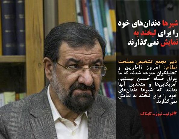 دبیر مجمع تشخیص مصلحت نظام: امروز ناظرین و تحلیلگران متوجه شدند که ما عراقِ صدام حسین نیستیم. آمریکاییها و متحدین آنها بدانند که شیرها دندانهای خود را برای لبخند به نمایش نمیگذارند.