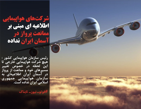 رئیس سازمان هواپیمایی کشور : هیچ شرکت هواپیمایی خارجی تا این لحظه در خصوص تغییر مسیرهای خود و ممانعت از پرواز در آسمان ایران اطلاعیهای به سازمان هواپیمایی جمهوری اسلامی ایران نداده است.