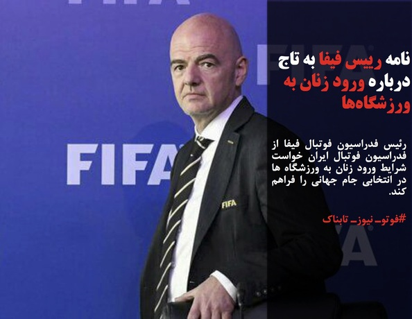 رئیس فدراسیون فوتبال فیفا از فدراسیون فوتبال ایران خواست شرایط ورود زنان به ورزشگاه ها در انتخابی جام جهانی را فراهم کند.