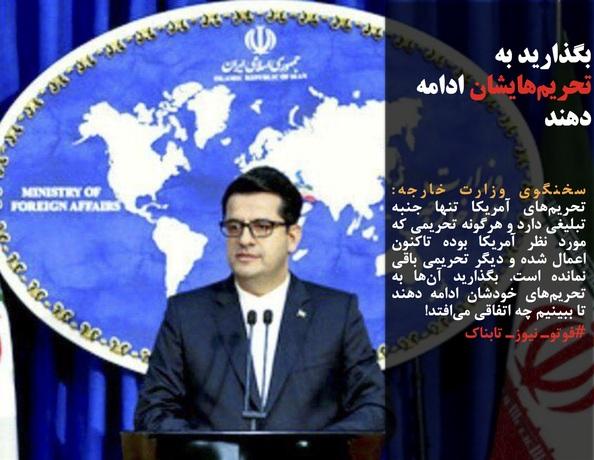 سخنگوی وزارت خارجه: تحریمهای آمریکا تنها جنبه تبلیغی دارد و هرگونه تحریمی که مورد نظر آمریکا بوده تاکنون اعمال شده و دیگر تحریمی باقی نمانده است. بگذارید آنها به تحریمهای خودشان ادامه دهند تا ببینیم چه اتفاقی میافتد!