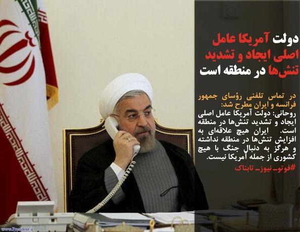در تماس تلفنی رؤسای جمهور فرانسه و ایران مطرح شد:روحانی: دولت آمریکا عامل اصلی ایجاد و تشدید تنشها در منطقه است.  ایران هیچ علاقهای به افزایش تنشها در منطقه نداشته و هرگز به دنبال جنگ با هیچ کشوری از جمله آمریکا نیست.