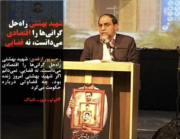 رحیمپور ازغدی: شهید بهشتی راهحل گرانیها را اقتصادی میدانست، نه قضایی. نمیدانم اگر شهید بهشتی امروز زنده بود، چه قضاوتی درباره حکومت میکرد