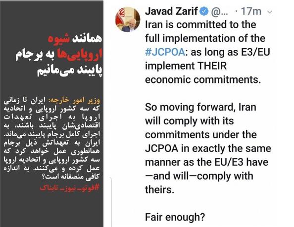 وزیر امور خارجه: ایران تا زمانی که سه کشور اروپایی و اتحادیه اروپا به اجرای تعهدات اقتصادیشان پایبند باشند، به اجرای کامل برجام پایبند میماند. ایران به تعهداتش ذیل برجام همانطوری عمل خواهد کرد که سه کشور اروپایی و اتحادیه اروپا عمل کرده و میکنند. به اندازه کافی منصفانه است؟