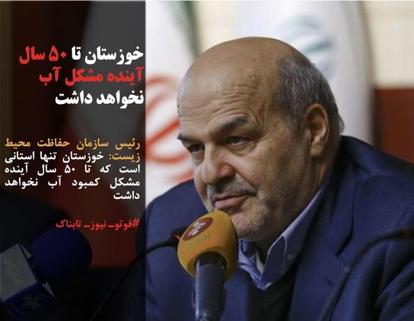 رئیس سازمان حفاظت محیط زیست: خوزستان تنها استانی است که تا ۵۰ سال آینده مشکل کمبود آب نخواهد داشت