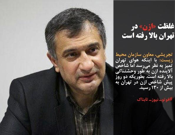تجریشی، معاون سازمان محیط زیست: با اینکه هوای تهران تمیز به نظر میرسد اما شاخص آلاینده ازن به طور وحشتناکی بالا رفته است. بطوریکه دو روز پیش شاخص ازن در تهران به بیش از ۱۳۰ رسید.