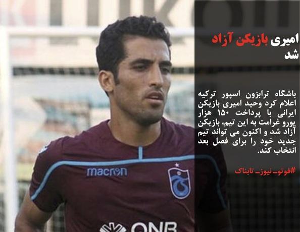 باشگاه ترابزون اسپور ترکیه اعلام کرد وحید امیری بازیکن ایرانی با پرداخت ۱۵۰ هزار یورو غرامت به این تیم، بازیکن آزاد شد و اکنون می تواند تیم جدید خود را برای فصل بعد انتخاب کند.