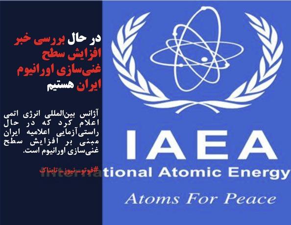 آژانس بینالمللی انرژی اتمی اعلام کرد که در حال راستیآزمایی اعلامیه ایران مبنی بر افزایش سطح غنیسازی اورانیوم است.
