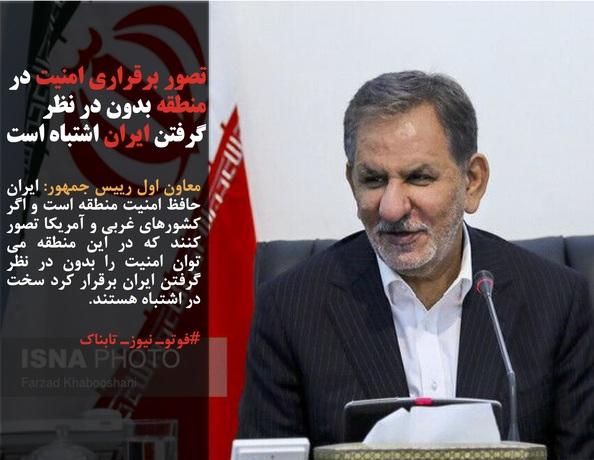 معاون اول رییس جمهور: ایران حافظ امنیت منطقه است و اگر کشورهای غربی و آمریکا تصور کنند که در این منطقه می توان امنیت را بدون در نظر گرفتن ایران برقرار کرد سخت در اشتباه هستند.