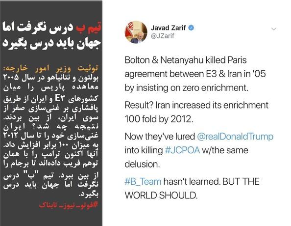 توئیت وزیر امور خارجه: بولتون و نتانیاهو در سال ۲۰۰۵ معاهده پاریس را میان کشورهای E3 و ایران از طریق پافشاری بر غنیسازی صفر از سوی ایران، از بین بردند. نتیجه چه شد؟ ایران غنیسازی خود را تا سال ۲۰۱۲ به میزان ۱۰۰ برابر افزایش داد. آنها اکنون ترامپ را با همان توهم فریب دادهاند تا برجام را از بین ببرد. تیم