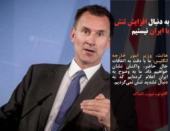 هانت، وزیر امور خارجه انگلیس: ما با دقت به اتفاقات حال حاضر، واکنش نشان خواهیم داد. ما به وضوح به ایران اعلام کردهایم که به دنبال تشدید تنش نمیگردیم.