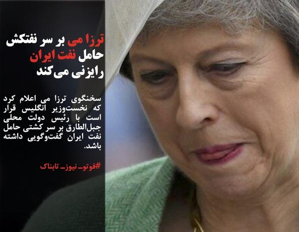 سخنگوی ترزا می اعلام کرد که نخستوزیر انگلیس قرار است با رئیس دولت محلی جبلالطارق بر سر کشتی حامل نفت ایران گفتوگویی داشته باشد.