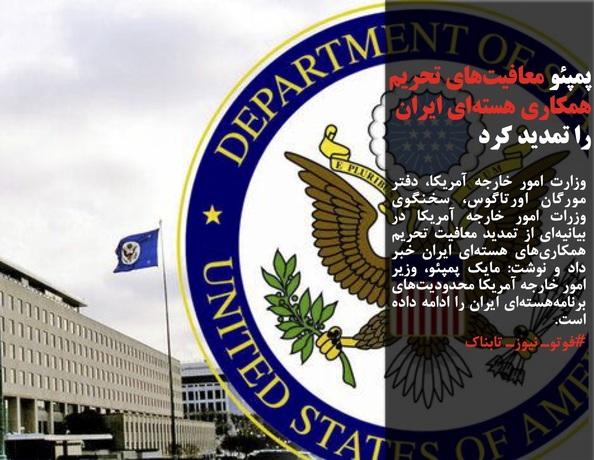 وزارت امور خارجه آمریکا، دفتر مورگان اورتاگوس، سخنگوی وزرات امور خارجه آمریکا در بیانیهای از تمدید معافیت تحریم همکاریهای هستهای ایران خبر داد و نوشت: مایک پمپئو، وزیر امور خارجه آمریکا محدودیتهای برنامههستهای ایران را ادامه داده است.