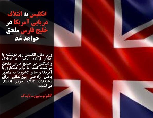 وزیر دفاع انگلیس روز دوشنبه با اعلام اینکه لندن به اتئلاف واشنگتن در خلیج فارس ملحق میشود، گفت: ما برای همکاری با آمریکا و سایر کشورها به منظور یافتن راهحلی بینالمللی برای مشکلات تنگه هرمز انتظار میکشیم.