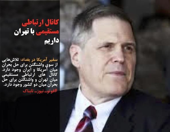 سفیر آمریکا در بغداد: تلاشهایی از سوی واشنگتن برای حل بحران میان آمریکا و ایران وجود دارد. کانال های ارتباطی مستقیمی میان تهران و واشنگتن برای حل بحران میان دو کشور وجود دارد.