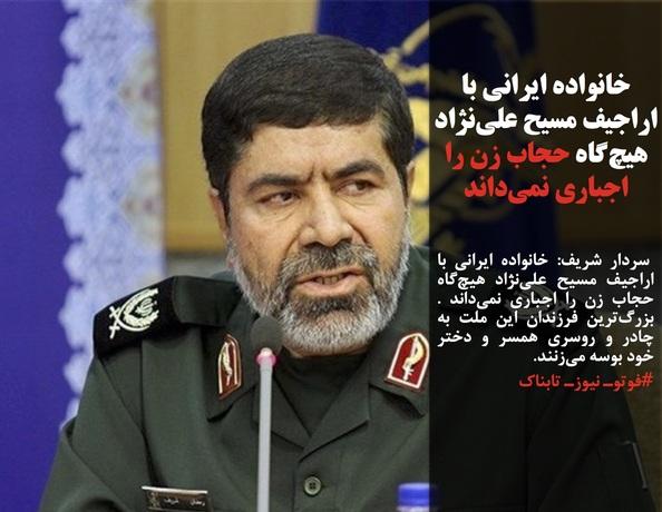 سردار شریف: خانواده ایرانی با اراجیف مسیح علینژاد هیچگاه حجاب زن را اجباری نمیداند . بزرگترین فرزندان این ملت به چادر و روسری همسر و دختر خود بوسه میزنند.