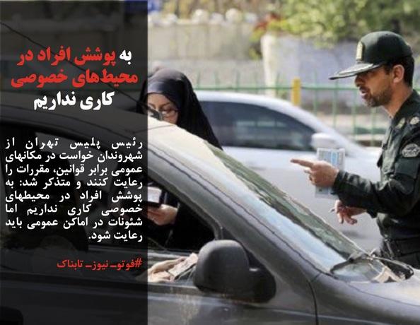 رئیس پلیس تهران از شهروندان خواست در مکانهای عمومی برابر قوانین، مقررات را رعایت کنند و متذکر شد: به پوشش افراد در محیطهای خصوصی کاری نداریم اما شئونات در اماکن عمومی باید رعایت شود.