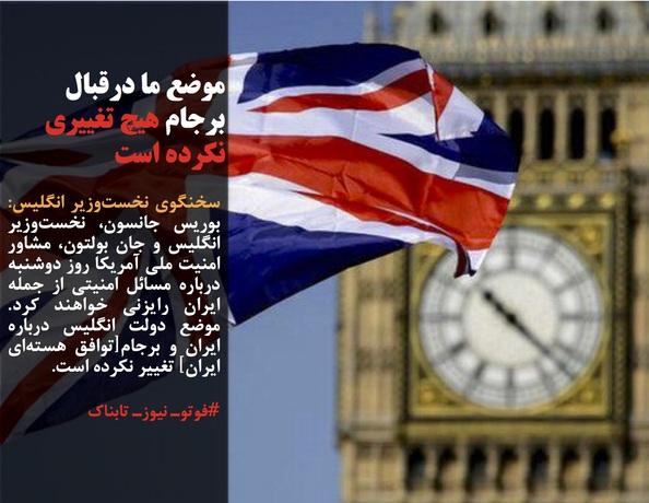 سخنگوی نخستوزیر انگلیس: بوریس جانسون، نخستوزیر انگلیس و جان بولتون، مشاور امنیت ملی آمریکا روز دوشنبه درباره مسائل امنیتی از جمله ایران رایزنی خواهند کرد. موضع دولت انگلیس درباره ایران و برجام[توافق هستهای ایران] تغییر نکرده است.