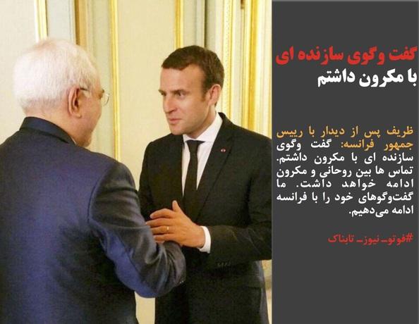 ظریف پس از دیدار با رییس جمهور فرانسه: گفت وگوی سازنده ای با مکرون داشتم. تماس ها بین روحانی و مکرون ادامه خواهد داشت. ما گفتوگوهای خود را با فرانسه ادامه میدهیم.