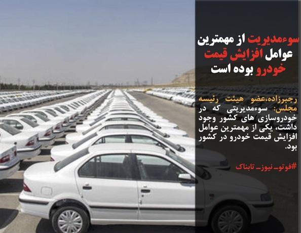 رجبرزاده،عضو هیئت رئیسه مجلس: سوءمدیریتی که در خودروسازی های کشور وجود داشت، یکی از مهمترین عوامل افزایش قیمت خودرو در کشور بود.
