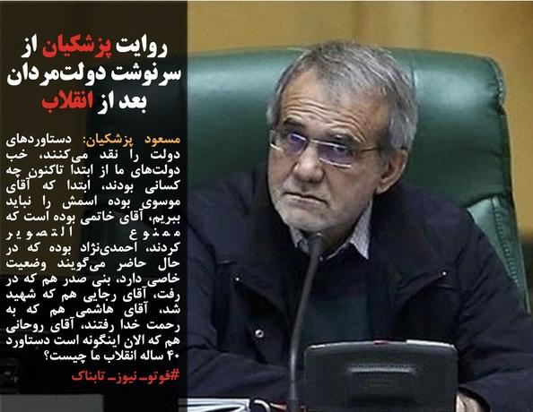 مسعود پزشکیان: دستاوردهای دولت را نقد میکنند، خب دولتهای ما از ابتدا تاکنون چه کسانی بودند، ابتدا که آقای موسوی بوده اسمش را نباید ببریم، آقای خاتمی بوده است که ممنوع التصویر کردند،احمدینژاد بوده که در حال حاضر میگویند وضعیت خاصی دارد، بنی صدر هم که در رفت، آقای رجایی هم که شهید شد، آقای هاشمی هم که به رحمت خدا رفتند، آقای روحانی هم که الان اینگونه است دستاورد ۴۰ ساله انقلاب ما چیست؟