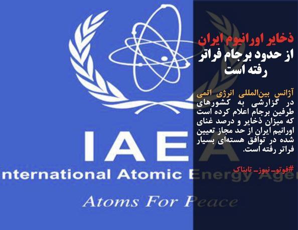 آژانس بینالمللی انرژی اتمی در گزارشی به کشورهای طرفین برجام اعلام کرده است که میزان ذخایر و درصد غنای اورانیم ایران از حد مجاز تعیین شده در توافق هستهای بسیار فراتر رفته است.