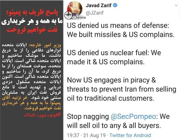 وزیر امور خارجه: ایالات متحده ابزارهای دفاعی را از ما دریغ داشت، ما موشک ساختیم و ایالات متحده شاکی است. ایالات متحده، سوخت هستهای را از ما دریغ کرد، ما آن را ساختیم و ایالات متحده شاکی است. اکنون ایالات متحده مشغول دزدی دریایی و تهدید است تا مانع فروش نفت ایران به مشتریان سنتی خود شود.  غر نزنید آقای پمپئو! ما به همه و هر خریداری نفت خواهیم فروخت.