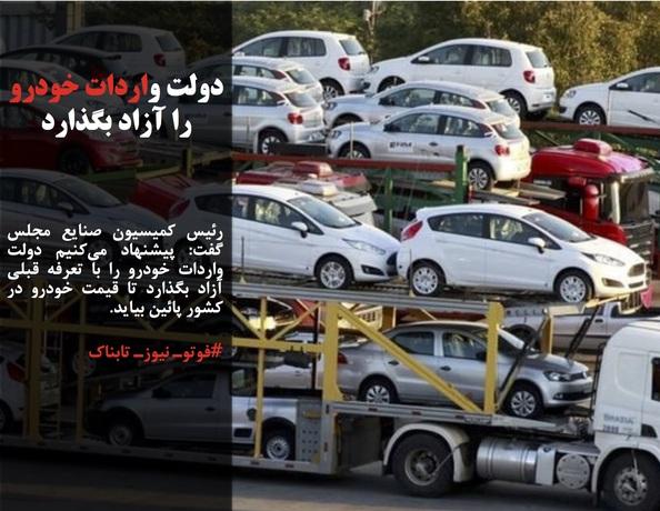رئیس کمیسیون صنایع مجلس گفت: پیشنهاد میکنیم دولت واردات خودرو را با تعرفه قبلی آزاد بگذارد تا قیمت خودرو در کشور پائین بیاید.