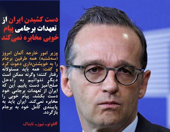 وزیر امور خارجه آلمان امروز (سهشنبه) همه طرفین برجام را به خویشتنداری دعوت کرد و گفت: همه باید مسئولانه رفتار کنند؛ وگرنه ممکن است دیگر نتوانیم به راهحل صلحآمیز دست یابیم. این که ایران از تعهدات برجامی خود دست بکشد، پیام خوبی را مخابره نمیکند. ایران باید به پایبندی کامل خود به برجام بازگردد.