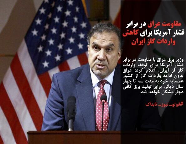 وزیر برق عراق با مقاومت در برابر فشار آمریکا برای توقف واردات گاز از ایران، اعلام کرد: عراق بدون ادامه واردات گاز از کشور همسایه خود به مدت سه تا چهار سال دیگر، برای تولید برق کافی دچار مشکل خواهد شد.